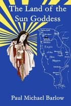 The Land of the Sun Goddess ebook by Paul Michael Barlow