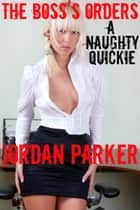 The Boss's Orders: A Naughty Quickie ebook by Jordan Parker