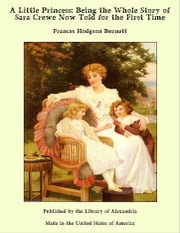 A Little Princess: Being the Whole Story of Sara Crewe Now Told for the First Time ebook by Frances Hodgson Burnett