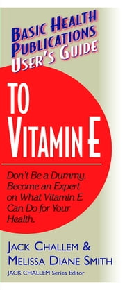User's Guide to Vitamin E - Don't Be a Dummy. Become an Expert on What Vitamin E Can Do for Your Health ebook by Jack Challem,Melissa Diane Smith