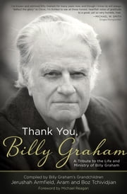 Thank You, Billy Graham - A Tribute to the Life and Ministry of Billy Graham ebook by Jerushah Armfield,Aram Tchividjian,Boz Tchividjian