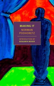Making It ebook by Norman Podhoretz,Benjamin Moser
