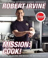 Mission: Cook! - My Life, My Recipes, and Making the Impossible Easy ebook by Robert Irvine,Brian O'Reilly,Television Food Network, G.P.