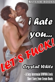 I Hate You... Let's Fuck! - A Sexy Interracial BWWM Erotic Short Story from Steam Books ebook by Crystal White,Steam Books