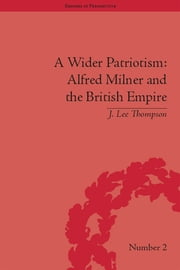 A Wider Patriotism - Alfred Milner and the British Empire ebook by J Lee Thompson