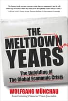 The Meltdown Years: The Unfolding of the Global Economic Crisis ebook by Wolfgang Munchau