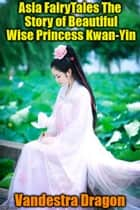 Asia FairyTales The Story of Beautiful Wise Princess Kwan-Yin ebook by Vandestra Dragon