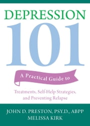 Depression 101 - A Practical Guide to Treatments, Self-Help Strategies, and Preventing Relapse ebook by John D. Preston, PsyD, ABPP,...