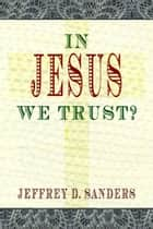 In Jesus We Trust? ebook by Jeffrey D. Sanders