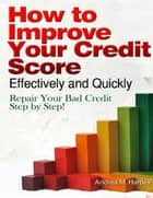 How to Improve Your Credit Score Effectively and Quickly: Repair Your Bad Credit Step by Step! ebook de Andrea M. Hartley