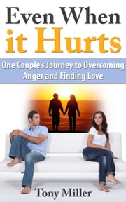 Even When it Hurts: One Couple's Journey to Overcoming Anger and Finding Love ebook by Tony Miller