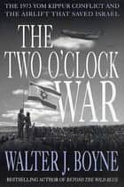 The Two O'Clock War - The 1973 Yom Kippur Conflict and the Airlift That Saved Israel ebook by Walter J. Boyne, Fred Smith