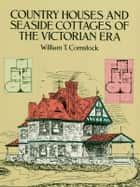 Country Houses and Seaside Cottages of the Victorian Era ebook by William T. Comstock
