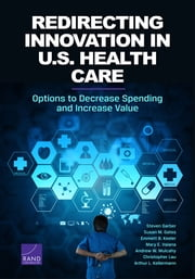 Redirecting Innovation in U.S. Health Care - Options to Decrease Spending and Increase Value ebook by Steven Garber,Susan M. Gates,Emmett B. Keeler,Mary E. Vaiana,Andrew W. Mulcahy,Christopher Lau,Arthur L. Kellermann