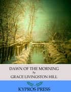 Dawn of the Morning ebook by Grace Livingston Hill