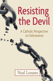 Resisting the Devil - A Catholic Perspective on Deliverance ebook by Neal Lozano