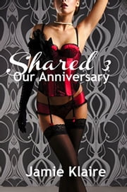 Shared 3: Our Anniversary - Shared, #3 ebook by Jamie Klaire