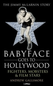 Babyface Goes to Hollywood - Fighters, Mobsters & Film Stars. The Jimmy McLarnin Story ebook by Andrew Gallimore