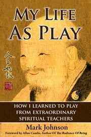 My Life As Play - How I Learned to Play from Extraordinary Spiritual Teachers ebook by Mark Johnson