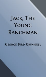 Jack, The Young Ranchman (Illustrated) - A Boy's Adventure in the Rockies ebook by George Bird Grinnell,E. W. Deming