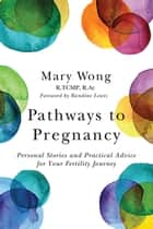Pathways to Pregnancy - Personal Stories and Practical Advice for Your Fertility Journey ebook by Mary Wong, Randine Lewis