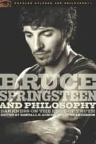 Bruce Springsteen and Philosophy - Darkness on the Edge of Truth ebook by Randall E. Auxier, Douglas R. Anderson