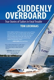 Suddenly Overboard - True Stories of Sailors in Fatal Trouble ebook by Tom Lochhaas