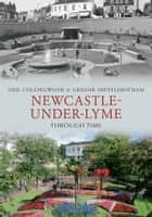 Newcastle-Under-Lyme Through Time ebook by Neil Collingwood