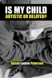 Is My Child Autistic or Delayed? ebook by Susan Louise Peterson
