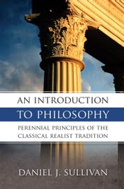 An Introduction to Philosophy - Perennial Principles of the Classical Tradition ebook by Daniel J. Sullivan