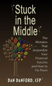 Stuck in the Middle - The Mistakes That Jeopardize Your Financial Success and How to Fix Them ebook by Dan Danford