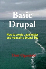 Basic Drupal - How to create, administer and maintain a Drupal Site ebook by Timi Ogunjobi