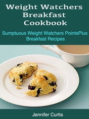 Weight Watchers Breakfast Cookbook : Sumptuous Weight Watchers PointsPlus Breakfast Recipes ebook by Jennifer Curtis