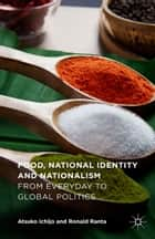 Food, National Identity and Nationalism - From Everyday to Global Politics ebook by Atsuko Ichijo, Ronald Ranta