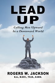 Lead Up: Calling Men Upward In a Downward World ebook by Rogers W. Jackson
