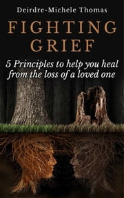 Fighting Grief - 5 Principles to Help you Heal from the Loss of a Loved One ebook by Deirdre-Michele Thomas