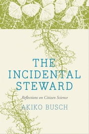 The Incidental Steward - Reflections on Citizen Science ebook by Akiko Busch,Debby Cotter Kaspari