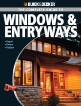 Black & Decker The Complete Guide to Windows & Entryways: Repair - Renew - Replace - Repair - Renew - Replace ebook by Chris Marshall