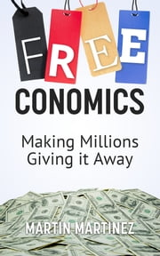 Freeconomics: Making Millions Giving it Away ebook by Martin Martinez