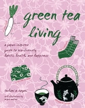 Green Tea Living - A Japan-Inspired Guide to Eco-friendly Habits, Health, and Happiness ebook by Toshimi A. Kayaki