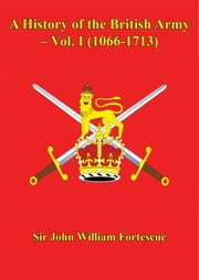 A History of the British Army – Vol. I (1066-1713) ebook by Sir John William Fortescue