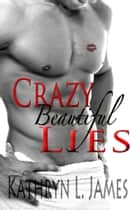 Crazy Beautiful Lies ebook by Kathryn L. James