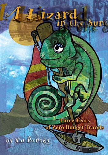 A Lizard in the Sun - Three Years of Zero Budget Travels ebook by Patricia Bensky