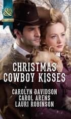 Christmas Cowboy Kisses: A Family for Christmas / A Christmas Miracle / Christmas with Her Cowboy (Mills & Boon Historical) eBook by Carolyn Davidson, Carol Arens, Lauri Robinson