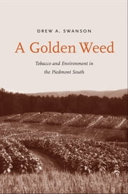 A Golden Weed - Tobacco and Environment in the Piedmont South ebook by Dr. Drew A. Swanson