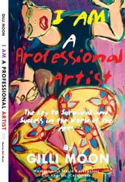 I Am a Professional Artist - The Key to Survival and Success in the World of the Arts ebook by Moon, Gilli