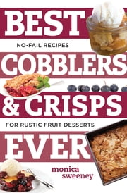 Best Cobblers and Crisps Ever: No-Fail Recipes for Rustic Fruit Desserts (Best Ever) ebook by Monica Sweeney