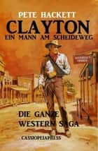 Clayton - ein Mann am Scheideweg: Die ganze Western Saga - Band 1-7 eBook by Pete Hackett