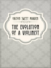 The Evolution Of A Violinist ebook by Orison Swett Marden