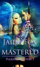 Pleasure Masters 3: Mastered eBook by Jaide Fox